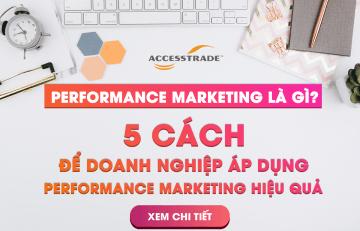 Performance Marketing là gì? 5 Cách để doanh nghiệp áp dụng Performance Marketing hiệu quả