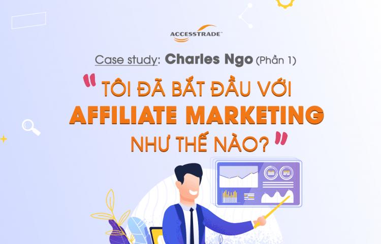 Case study Charles Ngo: Tôi đã bắt đầu với Affiliate Marketing như thế nào? (Phần 1)